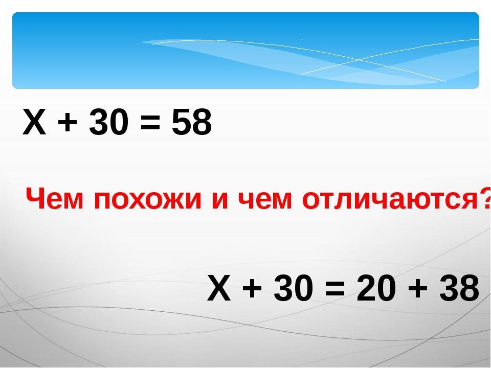 Х + 30 = 58 Х + 30 = 20 + 38 Чем похожи и чем отличаются?