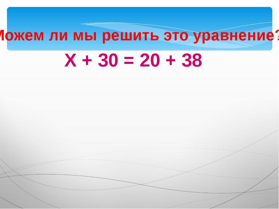 Х + 30 = 20 + 38 Можем ли мы решить это уравнение?