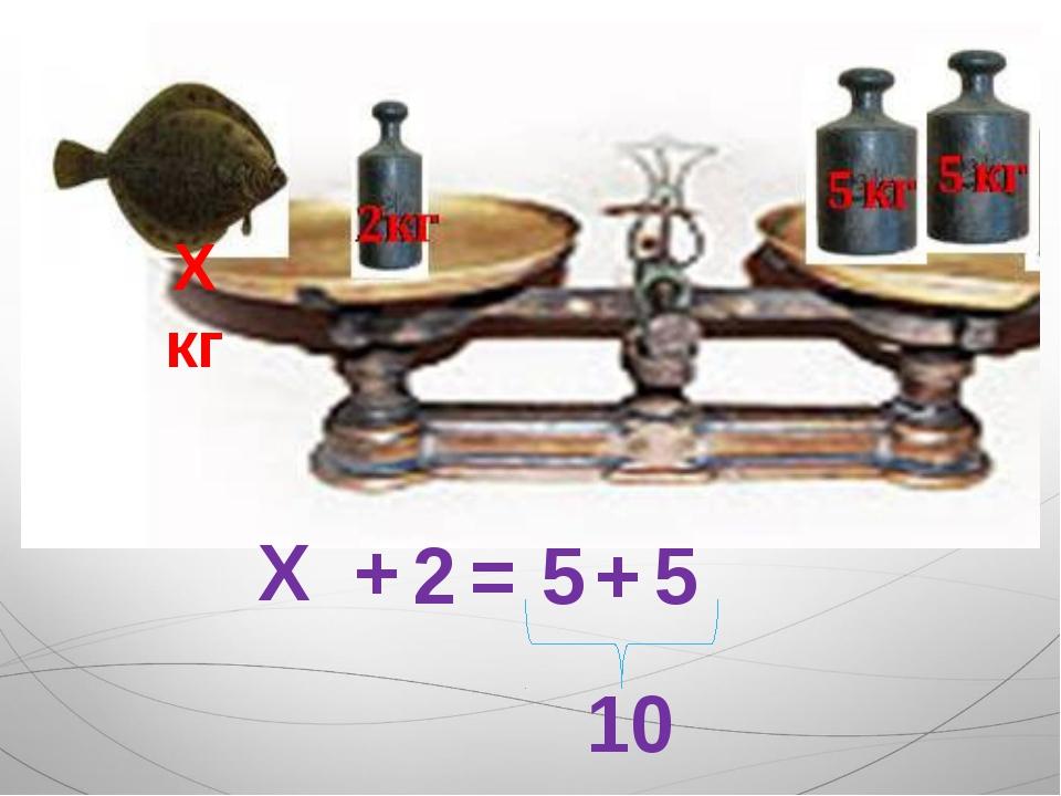 Х кг Х + 2 = 5 + 5 10