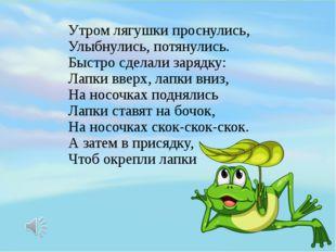 Утром лягушки проснулись, Улыбнулись, потянулись. Быстро сделали зарядку: Лап