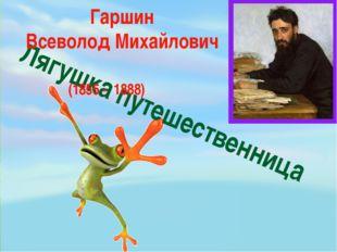 Лягушка путешественница Гаршин Всеволод Михайлович (1855 - 1888)