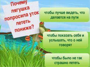Почему лягушка попросила уток лететь пониже? чтобы лучше видеть, что делается