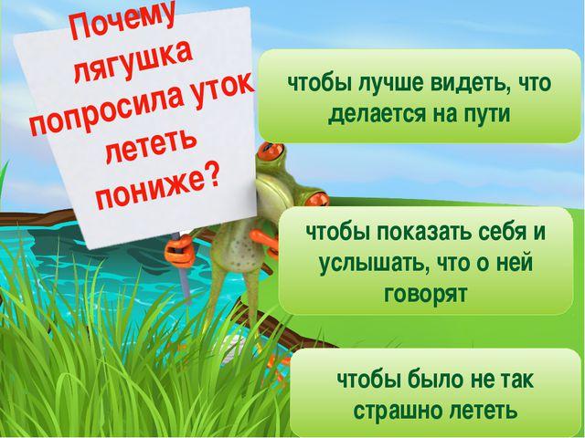 Почему лягушка попросила уток лететь пониже? чтобы лучше видеть, что делается...