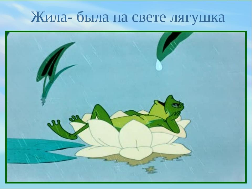 Жила- была на свете лягушка