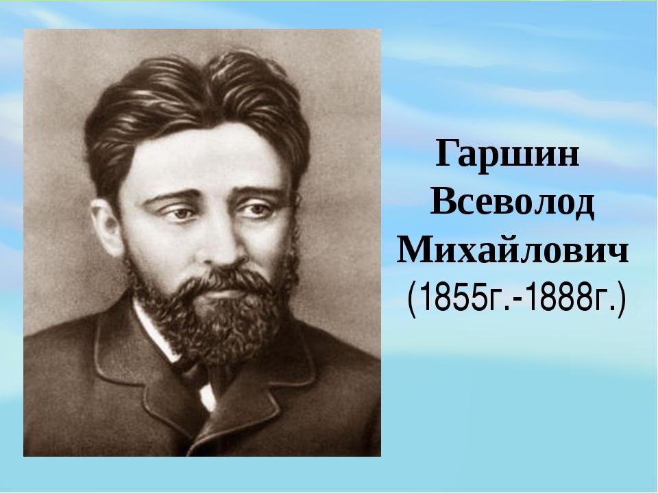 Гаршин Всеволод Михайлович (1855г.-1888г.)