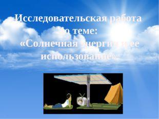 Исследовательская работа по теме: «Солнечная энергия и ее использование».