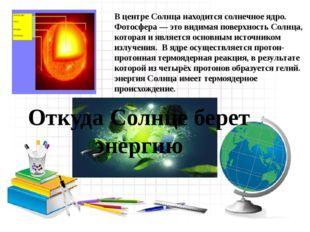 В центре Солнца находится солнечное ядро. Фотосфера — это видимая поверхност