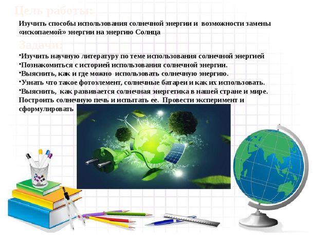 Изучить способы использования солнечной энергии и возможности замены «ископа...