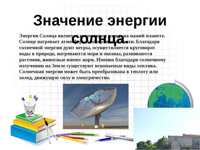 Значение энергии солнца. Энергия Солнца является источником жизни на нашей п...