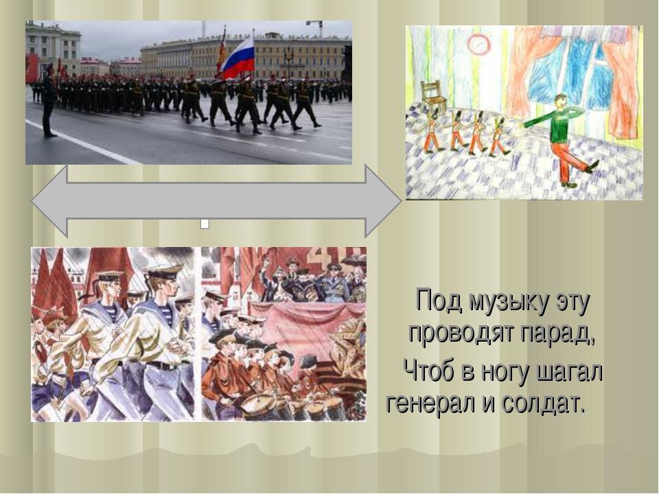 Под музыку эту проводят парад, Чтоб в ногу шагал генерал и солдат.