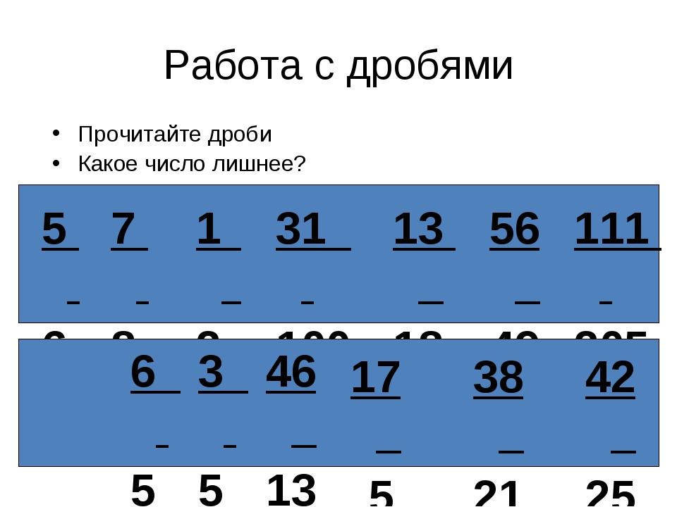 Работа с дробями Прочитайте дроби Какое число лишнее? 5 6 7 8 1 2 31 100 13 1...