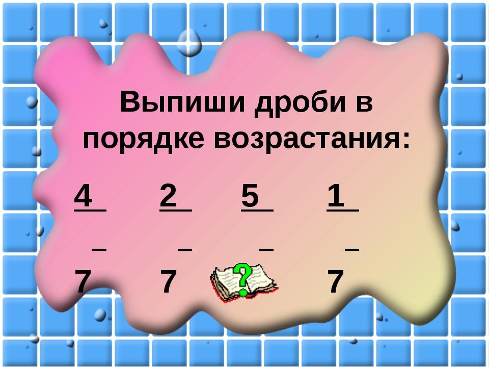 Выпиши дроби в порядке возрастания: 4 7 2 7 5 7 1 7