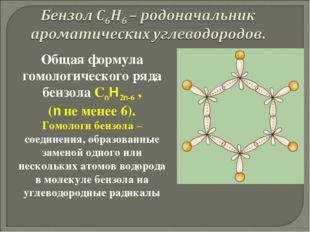Общая формула гомологического ряда бензола СnH2n-6 , (n не менее 6). Гомологи