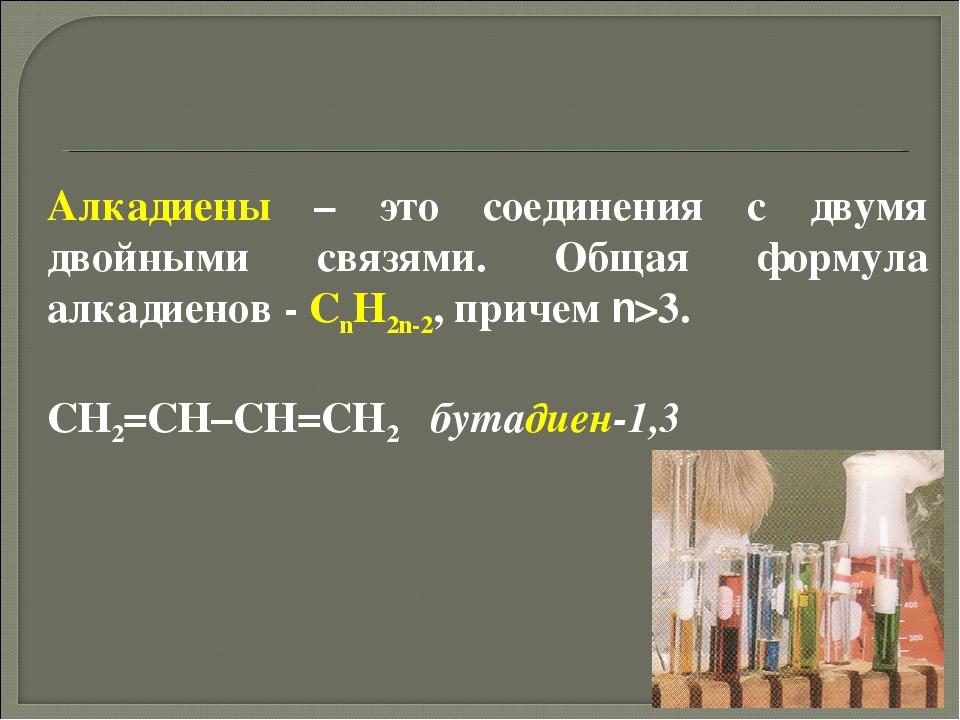 Алкадиены – это соединения с двумя двойными связями. Общая формула алкадиенов...