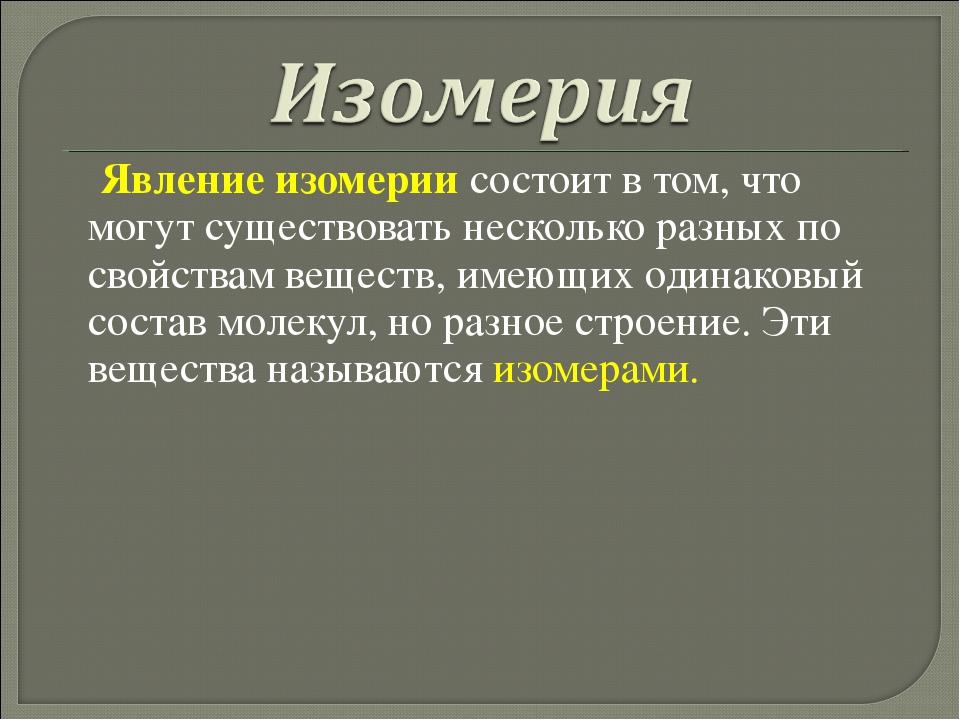 Явление изомерии состоит в том, что могут существовать несколько разных по с...