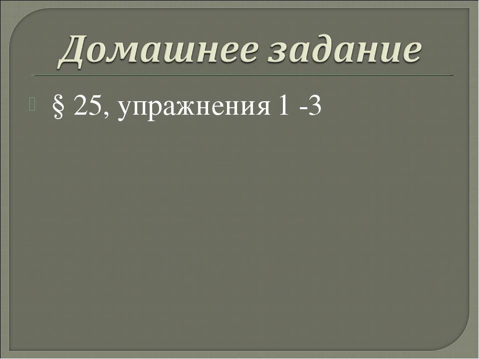 § 25, упражнения 1 -3