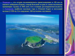 Чеджудо— это остров вулканического происхождения в 130 км от южного побережь