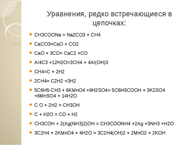 Уравнения, редко встречающиеся в цепочках: CH3COONa = Na2CO3 + CH4 CaCO3=CaO...