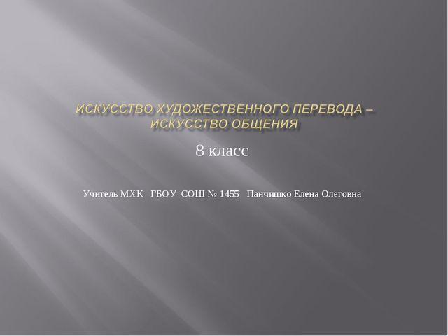 8 класс Учитель МХК ГБОУ СОШ № 1455 Панчишко Елена Олеговна