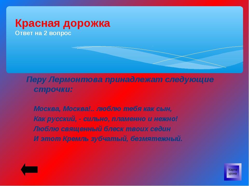 Перу Лермонтова принадлежат следующие строчки: Москва, Москва!.. люблю тебя...