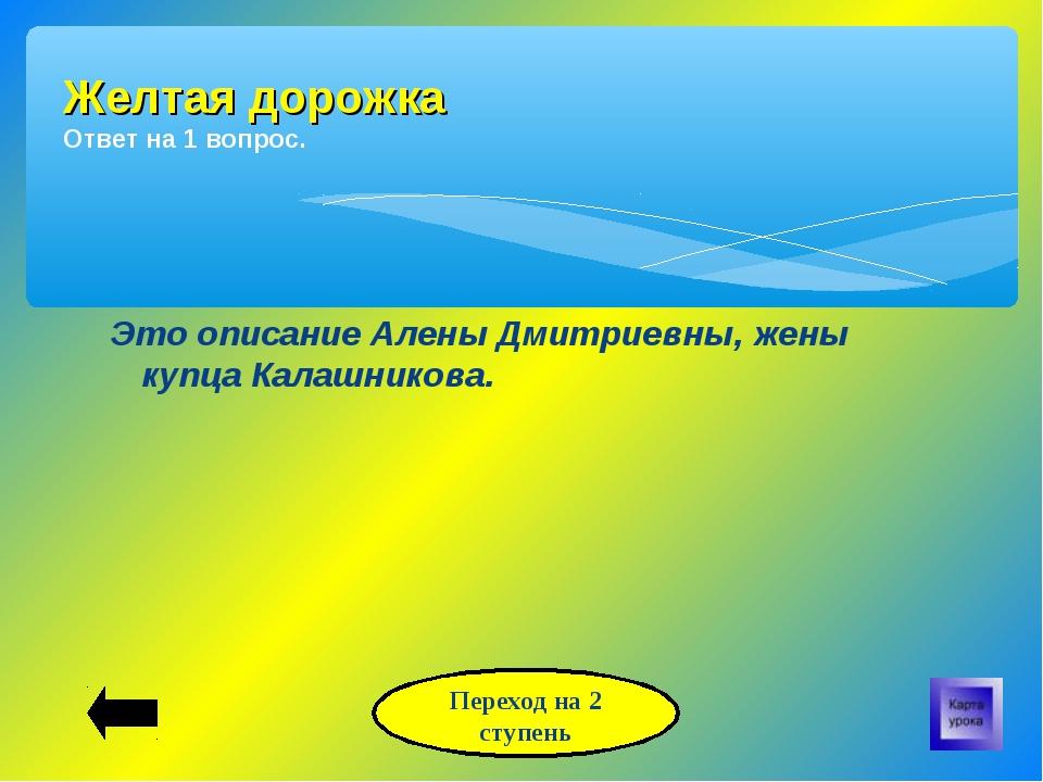 Это описание Алены Дмитриевны, жены купца Калашникова. Желтая дорожка Ответ н...