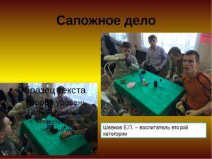 Сапожное дело Шевков Е.П. – воспитатель второй категории