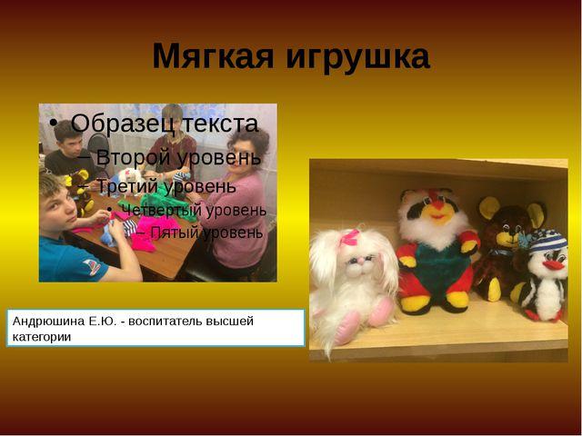 Мягкая игрушка Андрюшина Е.Ю. - воспитатель высшей категории