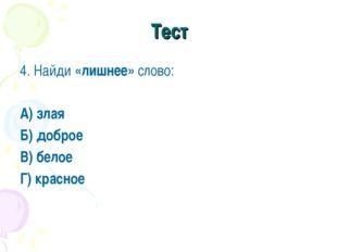 Тест 4. Найди «лишнее» слово: А) злая Б) доброе В) белое Г) красное