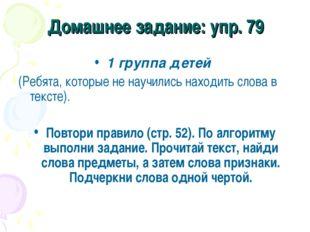 Домашнее задание: упр. 79 1 группа детей (Ребята, которые не научились находи