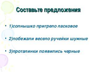 Составьте предложения 1)солнышко пригрело ласковое 2)побежали весело ручейки