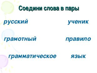 Соедини слова в пары русский грамотный грамматическое ученик правило язык