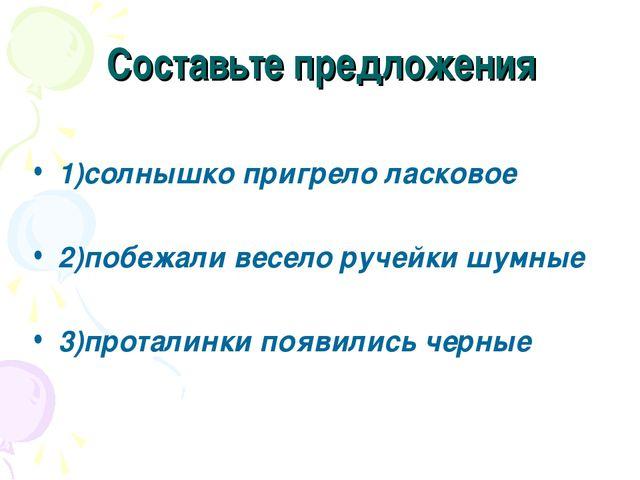 Составьте предложения 1)солнышко пригрело ласковое 2)побежали весело ручейки...