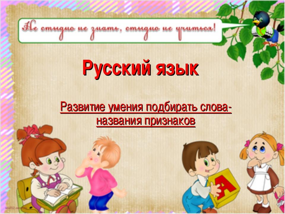 Русский язык Развитие умения подбирать слова-названия признаков