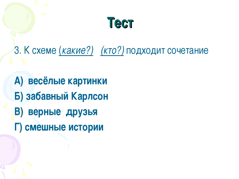 Тест 3. К схеме (какие?) (кто?) подходит сочетание А) весёлые картинки Б) заб...