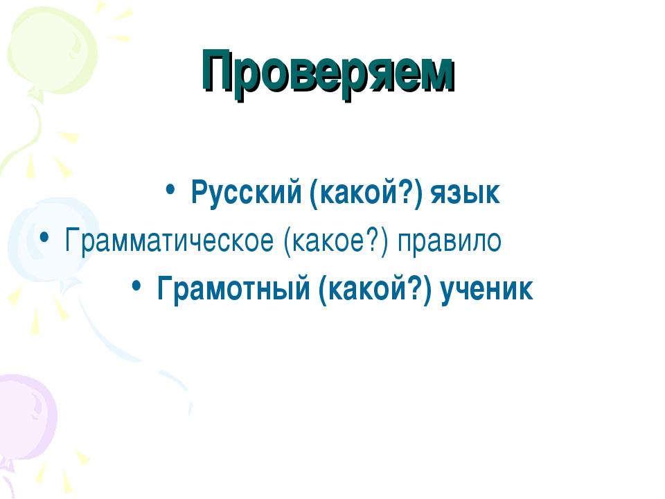 Проверяем Русский (какой?) язык Грамматическое (какое?) правило Грамотный (ка...