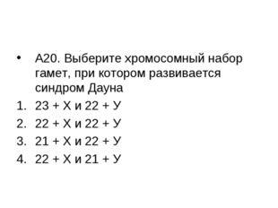 А20. Выберите хромосомный набор гамет, при котором развивается синдром Дауна