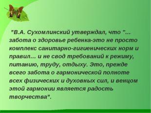 """""""В.А. Сухомлинский утверждал, что """"…забота о здоровье ребенка-это не просто"""