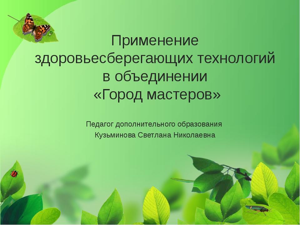 Применение здоровьесберегающих технологий в объединении «Город мастеров» Педа...