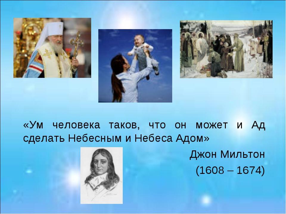 «Ум человека таков, что он может и Ад сделать Небесным и Небеса Адом» Джон Ми...