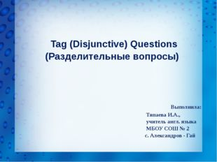 Tag (Disjunctive) Questions (Разделительные вопросы) Выполнила: Тяпаева И.А.