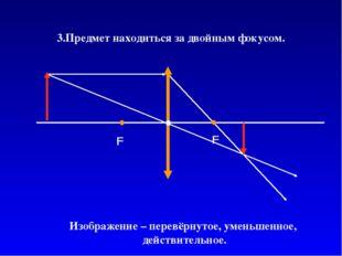 3.Предмет находиться за двойным фокусом. Изображение – перевёрнутое, уменьшен