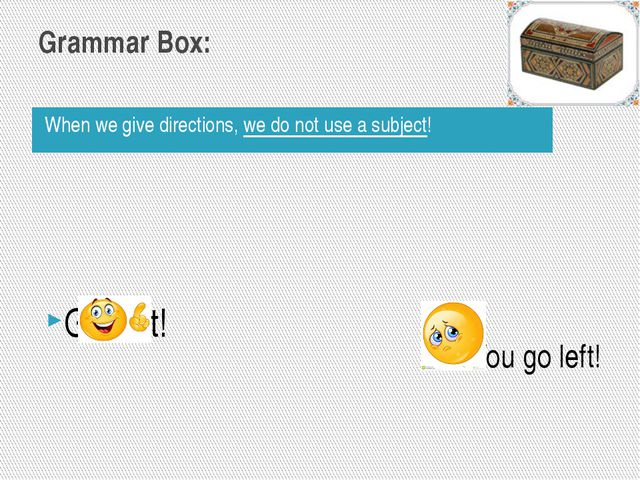 Grammar Box: When we give directions,we do not use a subject! Go left! Youg...