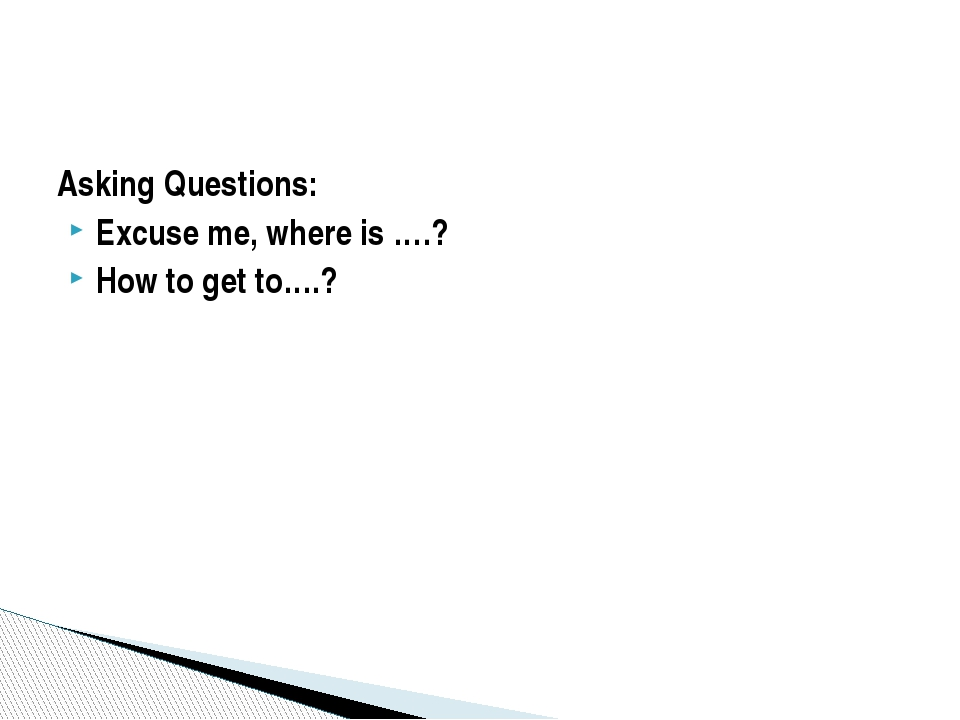 Asking Questions: Excuse me, where is ….? How to get to….?