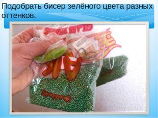Подобрать бисер зелёного цвета разных оттенков.