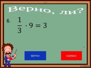 6. . 1  x 1 =  ВЕРНО! ОШИБКА!