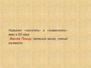 Названия «числитель» и «знаменатель» ввел в XIII веке Максим Плануд греческий