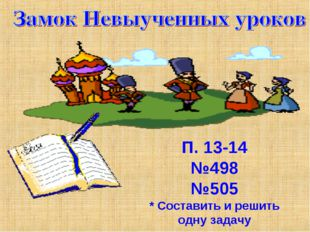 П. 13-14 №498 №505 * Составить и решить одну задачу