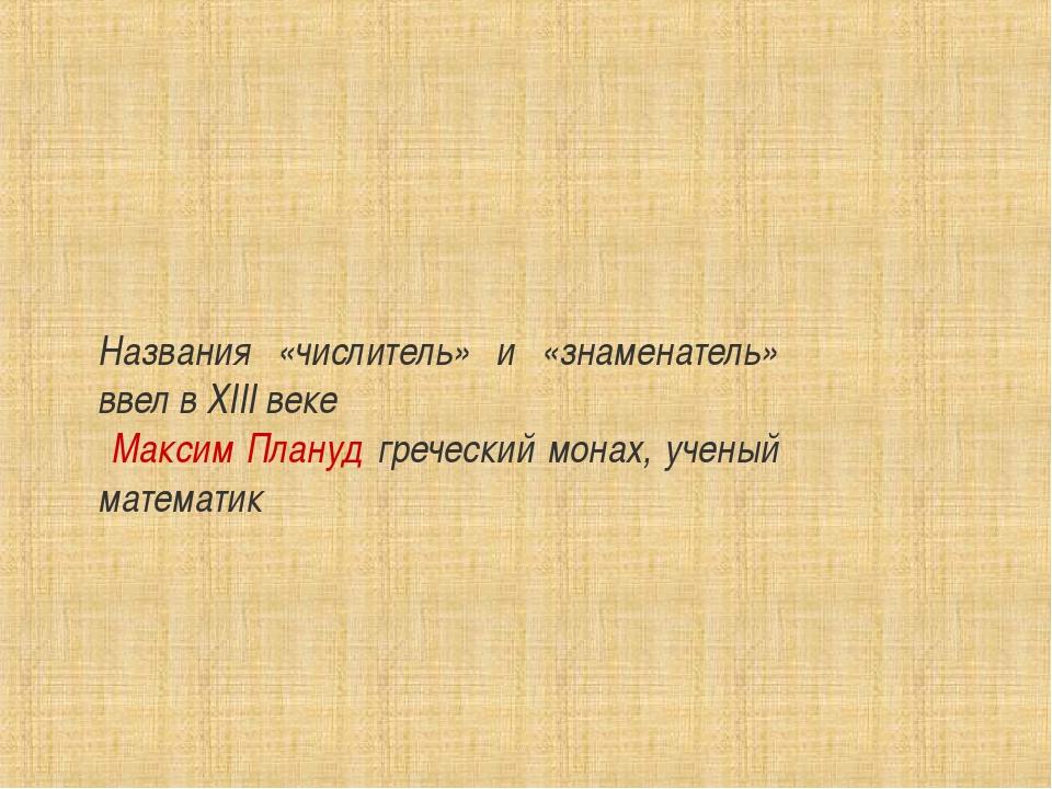 Названия «числитель» и «знаменатель» ввел в XIII веке Максим Плануд греческий...