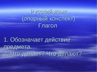Русский язык (опорный конспект) Глагол 1. Обозначает действие предмета. 2. Ч