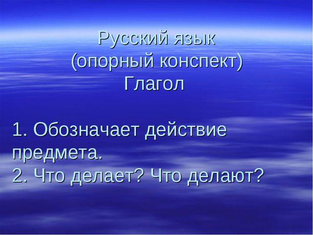 Русский язык (опорный конспект) Глагол 1. Обозначает действие предмета. 2. Ч...